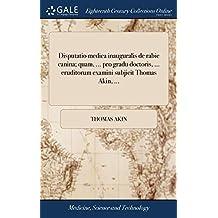 Disputatio Medica Inauguralis de Rabie Canina; Quam. Pro Gradu Doctoris. Eruditorum Examini Subjicit Thomas Akin. (Latin Edition)