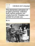 The Elementary Principles of English Grammar, Collected from Various Authors; but Chiefly from Dr Priestley, and Printed for Private Use, M. A., 1170664725