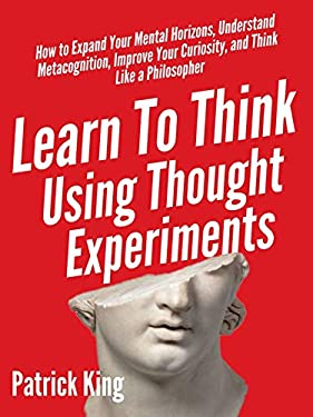 Learn To Think Using Thought Experiments: How to Expand Your Mental Horizons, Understand Metacognition, Improve Your Curiosity, and Think Like a Philosopher (Clear Thinking and Fast Action Book 5)