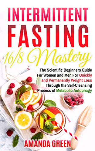 Intermittent Fasting 16/8 Mastery: The Scientific Beginners Guide for Women and Men for Quick and Permanent Weight Loss Through the Self-Cleansing Process of Metabolic Autophagy by Amanda  Green