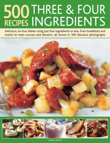 Download 500 Recipes Three and Four Ingredients: Delicious, no-fuss dishes using just four ingredients or less, from breakfasts and snacks to main courses and desserts, all shown in 500 fabulous photographs PDF