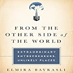 From the Other Side of the World: Extraordinary Entrepreneurs, Unlikely Places | Elmira Bayrasili