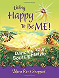 Living Happy to Be ME!:Dancing Your Soul Lightstyle