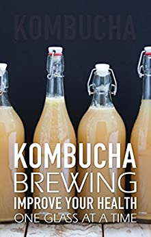 Kombucha Brewing: Improve Your Health One Glass at a Time (Easy recipes. Wheat free. Gluten free) by [Jones, Alison]