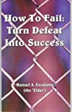 How to Fail : Turn Defeat into Success, Escalante, Manuel A., 1598729934
