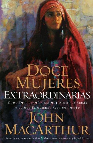 Doce mujeres extraordinarias: Cómo Dios formó a las mujeres de la Biblia y lo qué Él quiere hacer con usted (Spanish Edition)