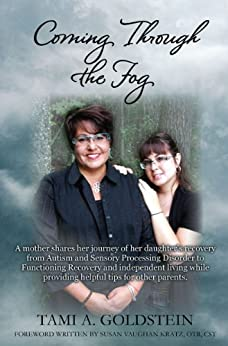 Coming Through the Fog: A mother shares her journey of her daughter's recovery from Autism and Sensory Processing Disorder to Functioning Recovery and independent living while providing helpful tips by [Goldstein, Tami A.]