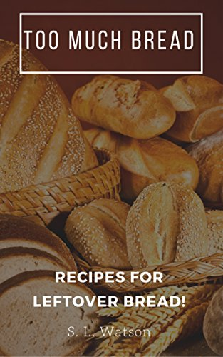 Too Much Bread: Recipes For Leftover Bread! (Southern Cooking Recipes Book 66) by S. L. Watson
