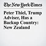 Peter Thiel, Trump Adviser, Has a Backup Country: New Zealand | David Streitfeld,Jacqueline Williams