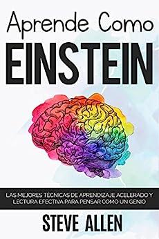 Aprende como Einstein: Memoriza más, enfócate mejor y lee efectivamente para aprender cualquier cosa: Las mejores técnicas de aprendizaje acelerado y lectura efectiva para pensar como un genio de [Allen, Steve]