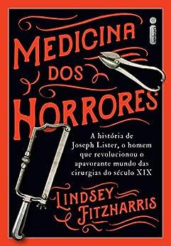 Medicina Dos Horrores: A História De Joseph Lister, O Homem Que Revolucionou O Apavorante Mundo Das Cirurgias Do Século XIX por [Fitzharris, Lindsey]