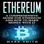Ethereum: A Comprehensive Guide for Ethereum and How to Make Money with It: Blockchain, Bitcoin, Cryptocurrency Book 2 | Mark Smith