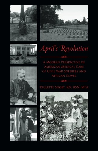 April's Revolution: A Modern Perspective of American Medical Care of Civil War Soldiers and African Slaves PDF