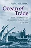 Ocean of Trade : South Asian Merchants, Africa and the Indian Ocean, C. 1750-1850, Machado, Pedro, 1107070260