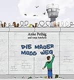 Die Mauer muss weg: Ein Kinderbuch zum Mauerfall mit Illustrationen von Antje Amrhein