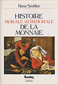 Histoire morale et immorale de la monnaie par René Sédillot