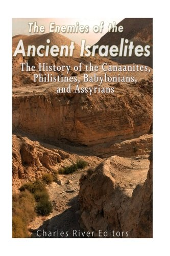 The Enemies of the Ancient Israelites: The History of the Canaanites, Philistines, Babylonians, and Assyrians