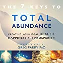 The 7 Secrets to Total Abundance: Your Personal Guide to Attaining Great Health, Incredible Wealth and Lasting Happiness Audiobook by Greg Parry Narrated by Greg Parry