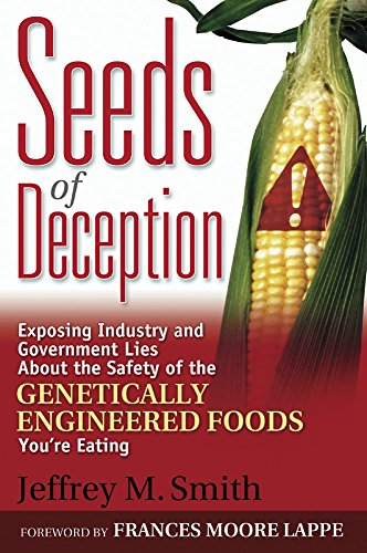 Seeds of Deception:  Exposing Industry and Government Lies About the Safety of the Genetically Engineered Foods You're Eating by Jeffrey M. Smith