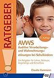 AVWS-Auditive Verarbeitungs- und Wahrnehmungsstörungen bei Schulkindern: Ein Ratgeber für Lehrer, Betreuer, Angehörige und Betroffene (Ratgeber für Angehörige, Betroffene und Fachleute)