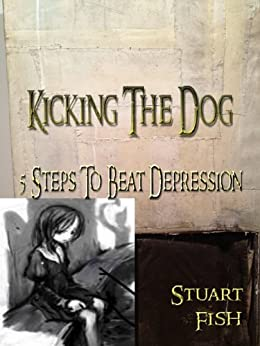 Kicking The Dog - 5 Steps To Beat Depression by [Fish, Stuart]