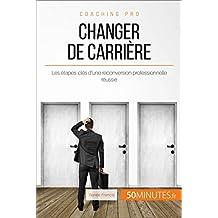 Changer de carrière: Les étapes-clés d'une reconversion professionnelle réussie (Coaching pro t. 39) (French Edition)