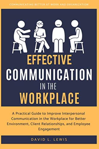 Effective Communication in the Workplace: A Practical Guide to Improve Interpersonal Communication in the Workplace for Better Environment, Client Relationships, and Employee Engagement