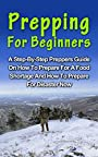 Prepping For Beginners: A Complete Step-By-Step Prepping For Beginners Guide On How To Prepare For A Food Shortage And How To Prepare For Disaster Now (Preppers Garden, How To Survive Off The Grid)
