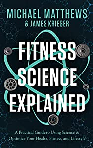 Fitness Science Explained : A Practical Guide to Using Science to Optimize Your Health, Fitness, and Lifestyle (Muscle for Life Book 9)