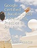 Google Certified Educator Level 1 Strategies, Practice & Review: 2017
