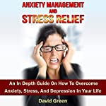 Anxiety Management and Stress Relief: An in Depth Guide on How to Overcome Anxiety, Stress, and Depression in Your Life | David Green
