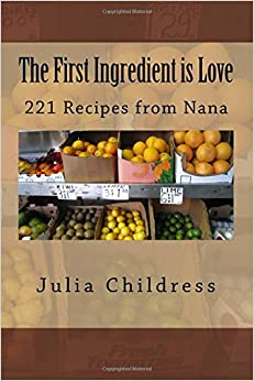 The First Ingredient is Love: 221 Recipes from Nana