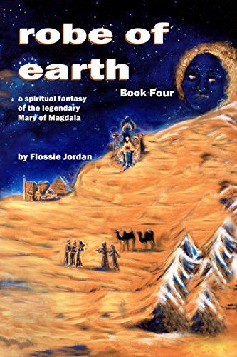 robe of earth, Book Four: a spiritual fantasy of the legendary Mary of Magdala Pdf