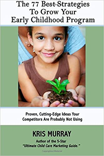 The 77 Best Strategies to Grow Your Early Childhood Program: Proven, Cutting-Edge Strategies Your Competitors Are Probably Not Using