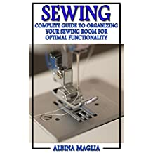 Sewing: Complete Guide to Organizing Your Sewing Room for Optimal Functionality! (Sewing and Knitting)