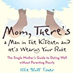 Mom, There's a Man in the Kitchen, and He's Wearing Your Robe: The Single Mom's Guide to Dating Well Without Parenting Poorly | Ellie Slott Fisher