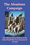 The Aleutians Campaign: The Official Navy History of the Only World War Two Invasion of Us Soil