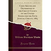 Cases Argued and Determined in the Circuit Courts of the United States for the Fifth Judicial Circuit, 1883, Vol. 4 (Classic Reprint)