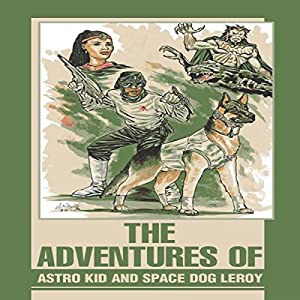 The Adventures of Astro Kid and Space Dog Leroy Audiobook