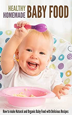 Healthy Homemade Baby Food: How to make Natural and ...