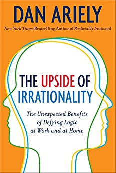 The Upside of Irrationality: The Unexpected Benefits of Defying Logic at Work and at Home by [Ariely, Dan]