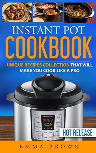 Instant Pot Cookbook: Unique Recipes Collection That Will Make You Cook Like a Pro by Emma Brown