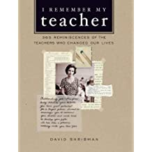 I Remember My Teacher: 365 Reminiscences of the Teachers Who Changed Our Lives