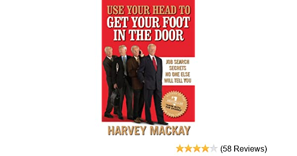 Use Your Head To Get Your Foot In The Door: Job Search Secrets No One Else  Will Tell You: Harvey Mackay: Amazon.com: Books