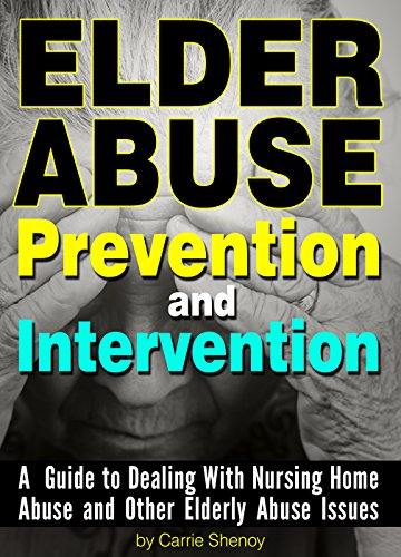 Elder Abuse Prevention and Intervention: A Guide to Dealing With Nursing Home Abuse and Other Elderly Abuse Issues by [Shenoy, Carrie]
