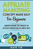 Affiliate Marketing: Affiliate Marketing Concepts Made Easy For Beginners - A Step Towards Understanding Affiliate Marketing For Newbie in a Simple Way ... ,Online Business , Start Up , Word Press)