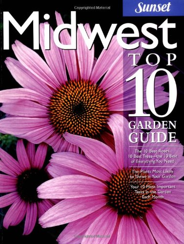 Midwest Top 10 Garden Guide: The 10 Best Roses, 10 Best Trees--the 10 Best of Everything You Need - The Plants Most Likely to Thrive in Your Garden - ... Most Important Tasks in the Garden Each Month