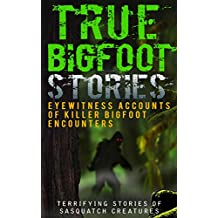 True Bigfoot Stories: Eyewitness Accounts Of Killer Bigfoot Encounters: Terrifying Stories Of Sasquatch Creatures (Unexplained Theories Book 1)