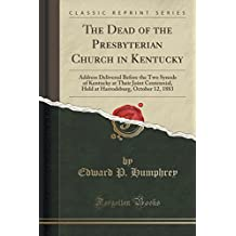 The Dead of the Presbyterian Church in Kentucky: Address Delivered Before the Two Synods of Kentucky at Their Joint Centennial, Held at Harrodsburg, October 12, 1883 (Classic Reprint)