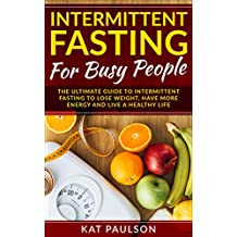 Intermittent Fasting For Busy People: The Ultimate Guide For Busy People To Lose Weight, Have More Energy and Live a Healthy Life (Burn Fat, Lose Weight, ... Fasting Techniques, Dieting Made Easy)